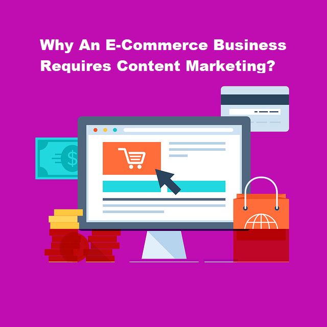 Reasons Why An E-Commerce Business Requires Content Marketing?