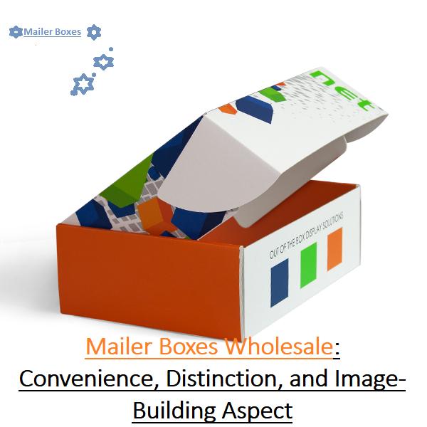 Custom Mailer Boxes Wholesale: Convenience, Distinction, and Image-Building Aspect