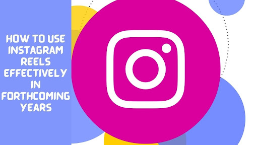 How To Use Instagram Reels Effectively In Forthcoming Years